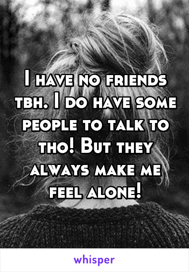 I have no friends tbh. I do have some people to talk to tho! But they always make me feel alone!