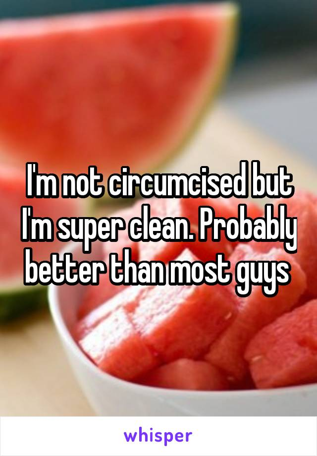 I'm not circumcised but I'm super clean. Probably better than most guys