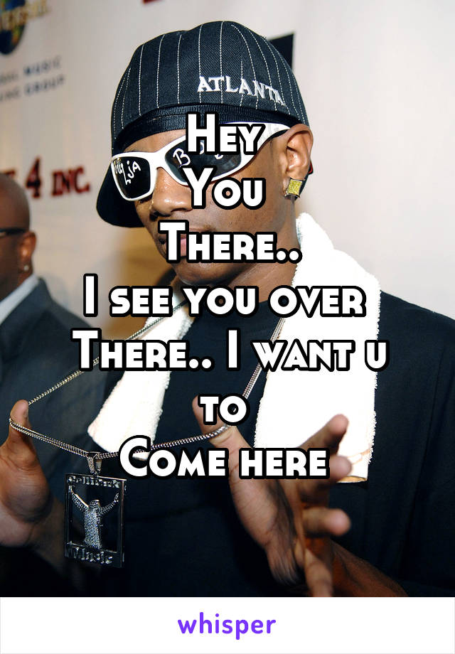 Hey  You  There.. I see you over  There.. I want u to  Come here