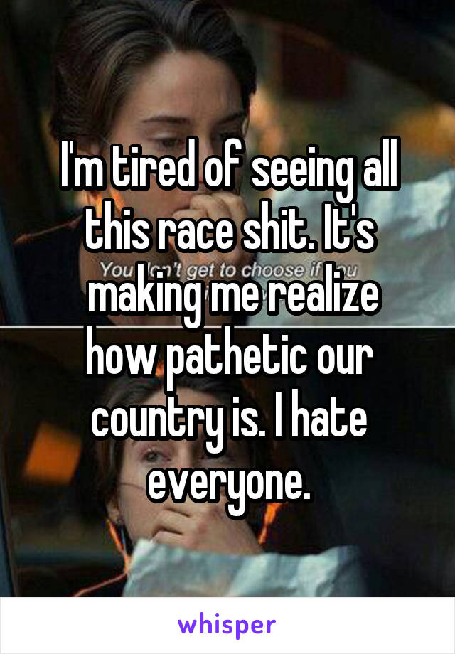 I'm tired of seeing all this race shit. It's  making me realize how pathetic our country is. I hate everyone.
