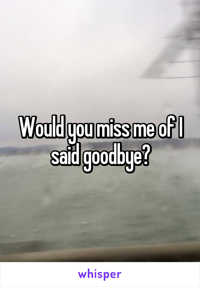 Would you miss me of I said goodbye?