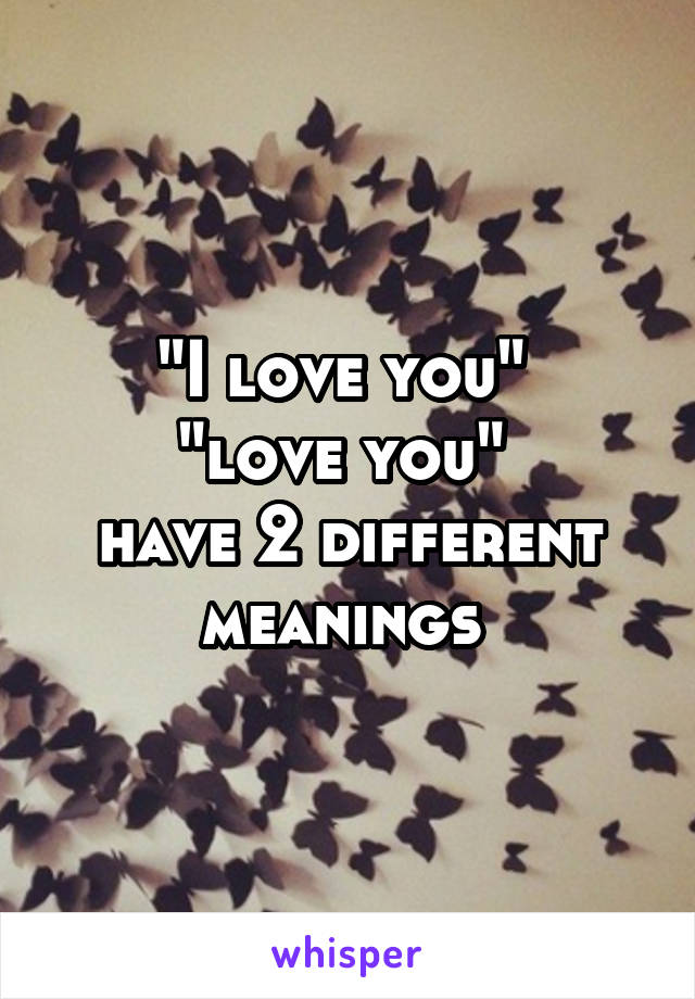 """I love you""  ""love you""  have 2 different meanings"