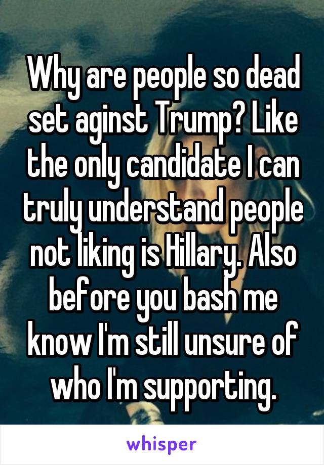 Why are people so dead set aginst Trump? Like the only candidate I can truly understand people not liking is Hillary. Also before you bash me know I'm still unsure of who I'm supporting.