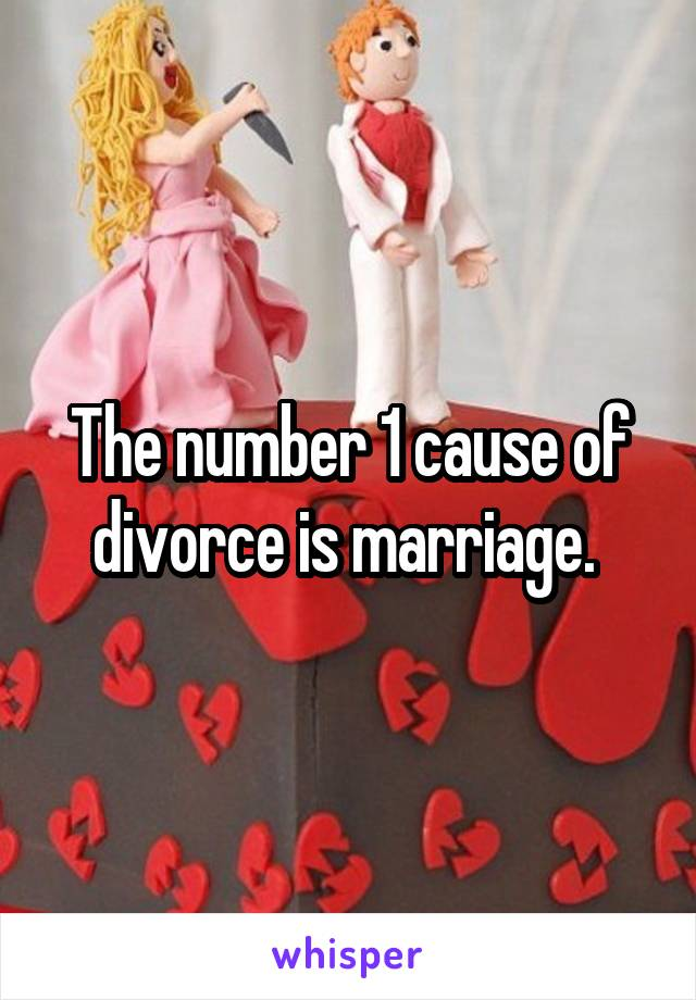 The number 1 cause of divorce is marriage.