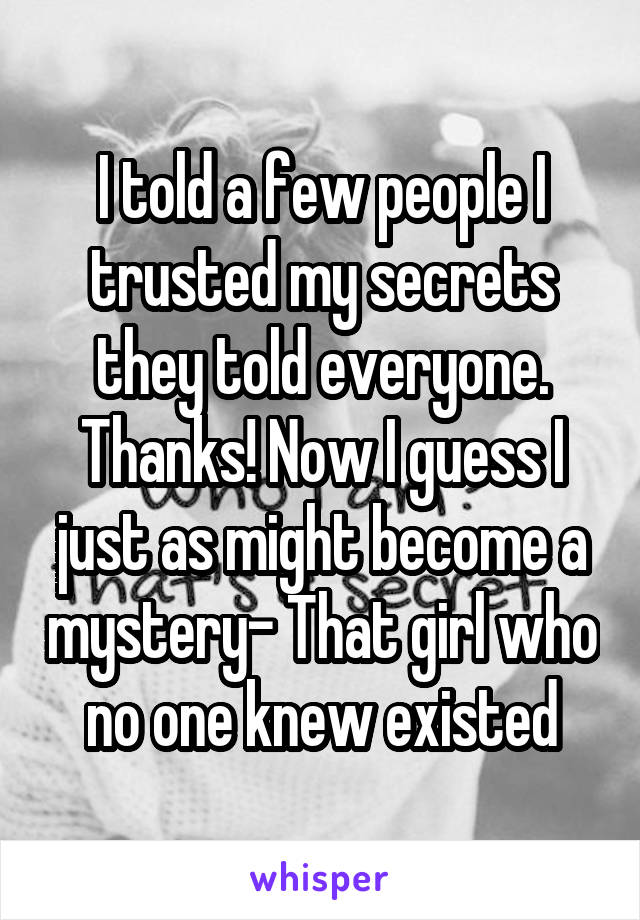 I told a few people I trusted my secrets they told everyone. Thanks! Now I guess I just as might become a mystery- That girl who no one knew existed
