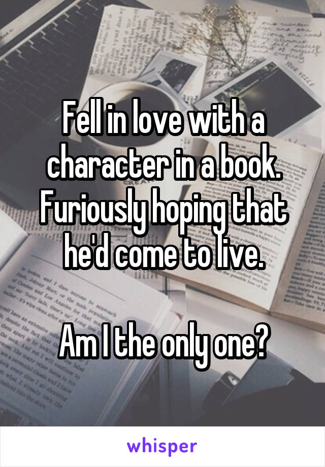 Fell in love with a character in a book. Furiously hoping that he'd come to live.  Am I the only one?