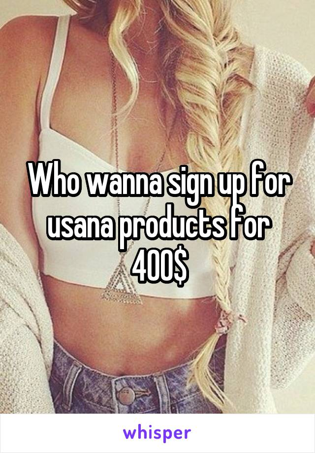 Who wanna sign up for usana products for 400$