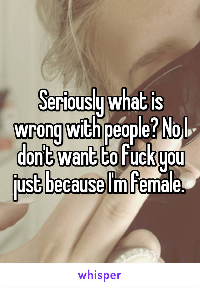 Seriously what is wrong with people? No I don't want to fuck you just because I'm female.
