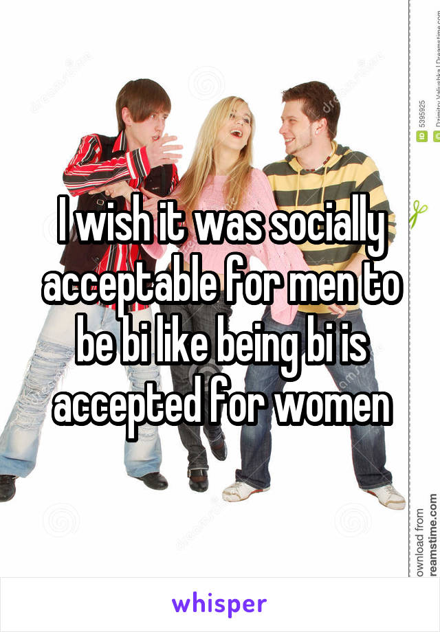I wish it was socially acceptable for men to be bi like being bi is accepted for women