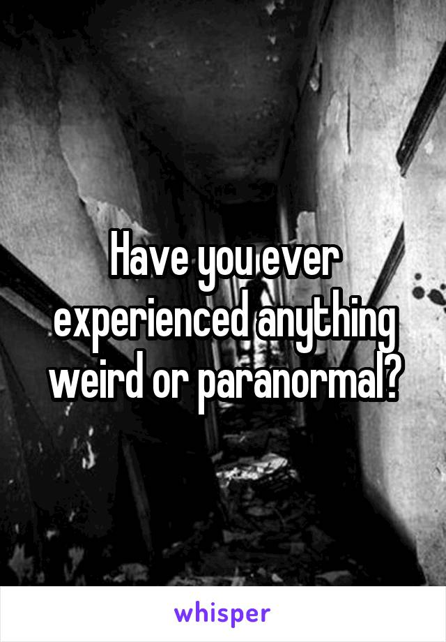 Have you ever experienced anything weird or paranormal?