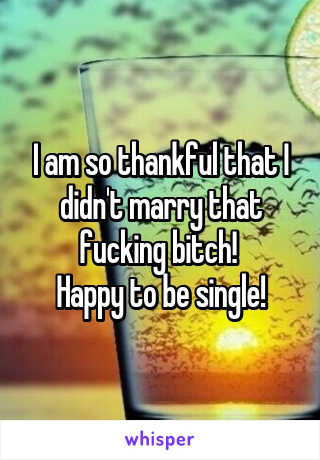 I am so thankful that I didn't marry that fucking bitch!  Happy to be single!