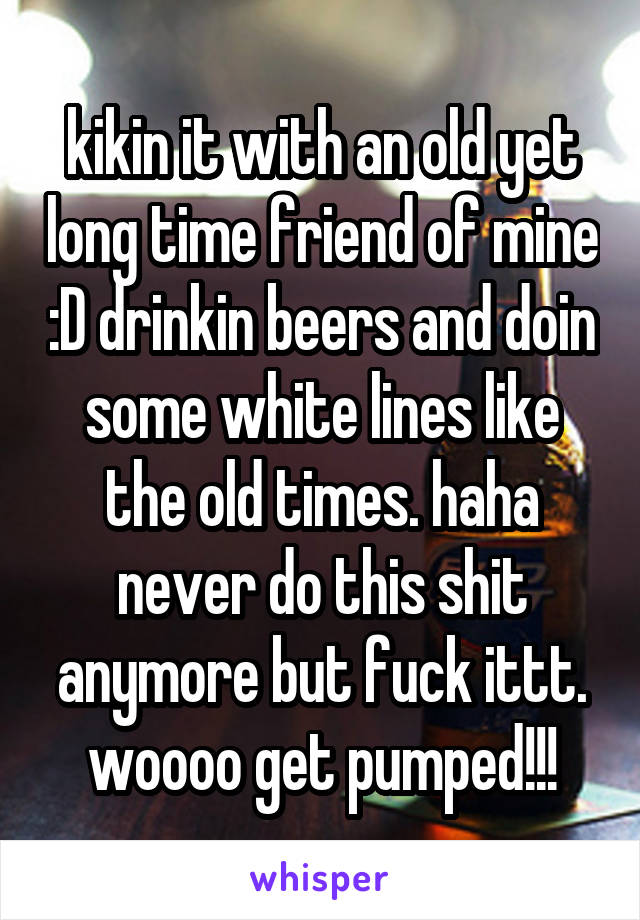 kikin it with an old yet long time friend of mine :D drinkin beers and doin some white lines like the old times. haha never do this shit anymore but fuck ittt. woooo get pumped!!!