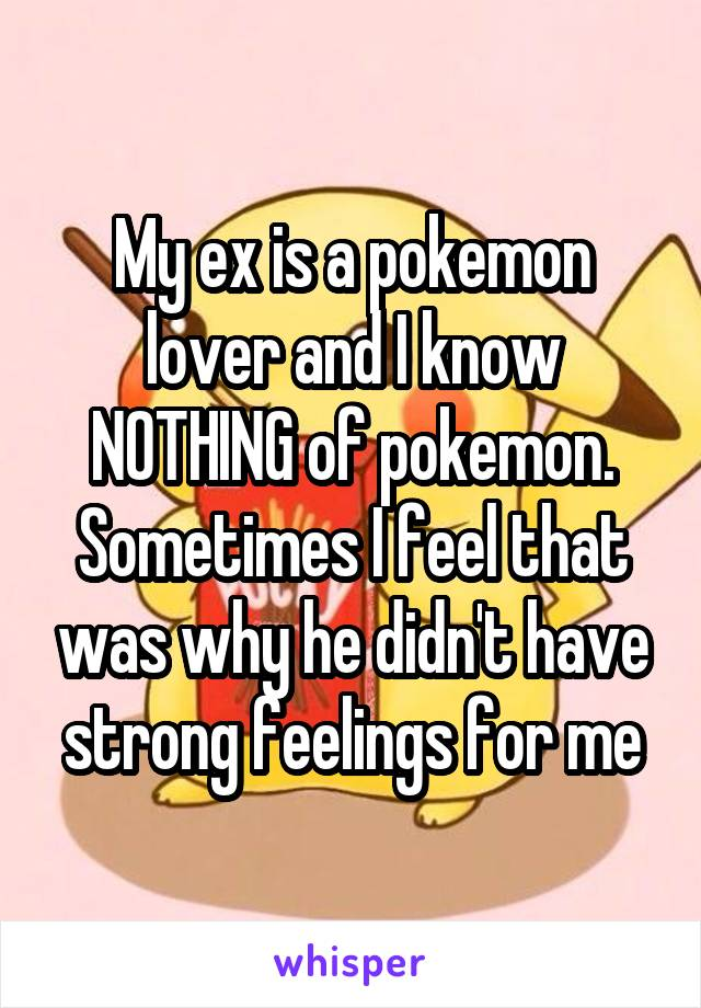 My ex is a pokemon lover and I know NOTHING of pokemon. Sometimes I feel that was why he didn't have strong feelings for me