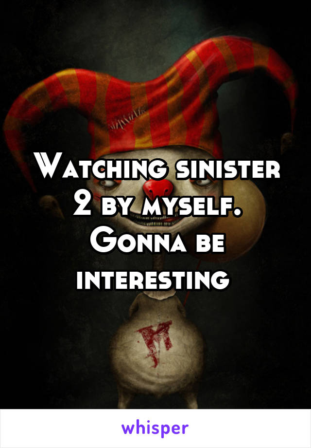 Watching sinister 2 by myself. Gonna be interesting