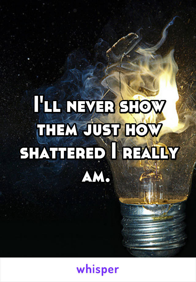 I'll never show them just how shattered I really am.