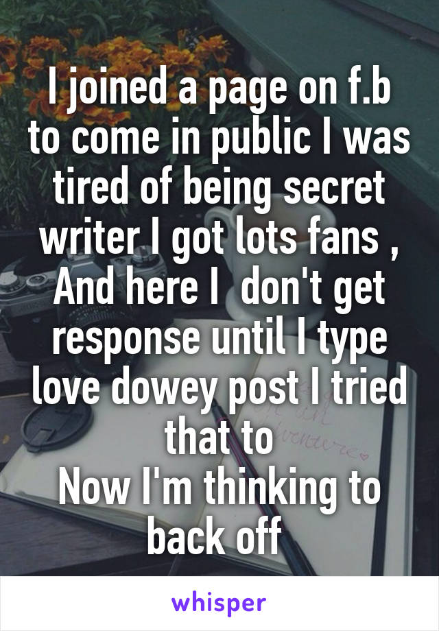 I joined a page on f.b to come in public I was tired of being secret writer I got lots fans , And here I  don't get response until I type love dowey post I tried that to Now I'm thinking to back off