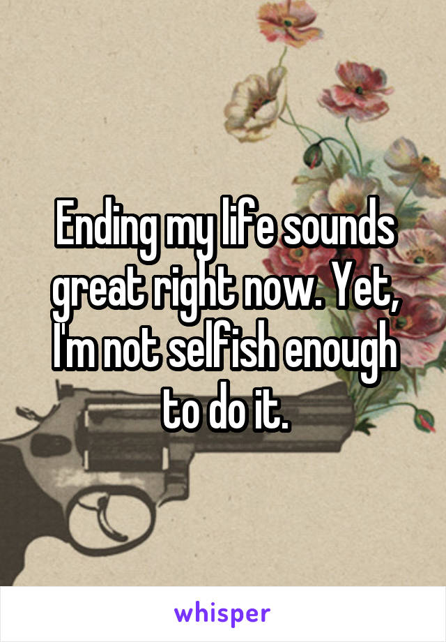 Ending my life sounds great right now. Yet, I'm not selfish enough to do it.