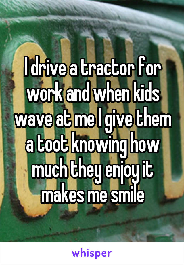 I drive a tractor for work and when kids wave at me I give them a toot knowing how much they enjoy it makes me smile