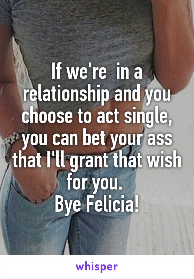 If we're  in a relationship and you choose to act single, you can bet your ass that I'll grant that wish for you.  Bye Felicia!