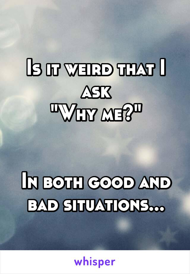 """Is it weird that I ask """"Why me?""""   In both good and bad situations..."""