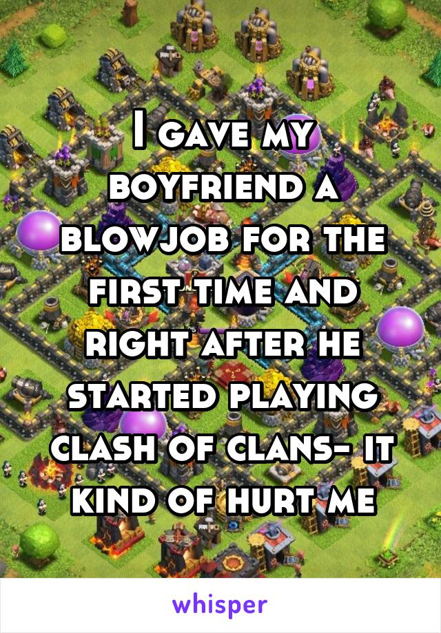 I gave my boyfriend a blowjob for the first time and right after he started playing clash of clans- it kind of hurt me