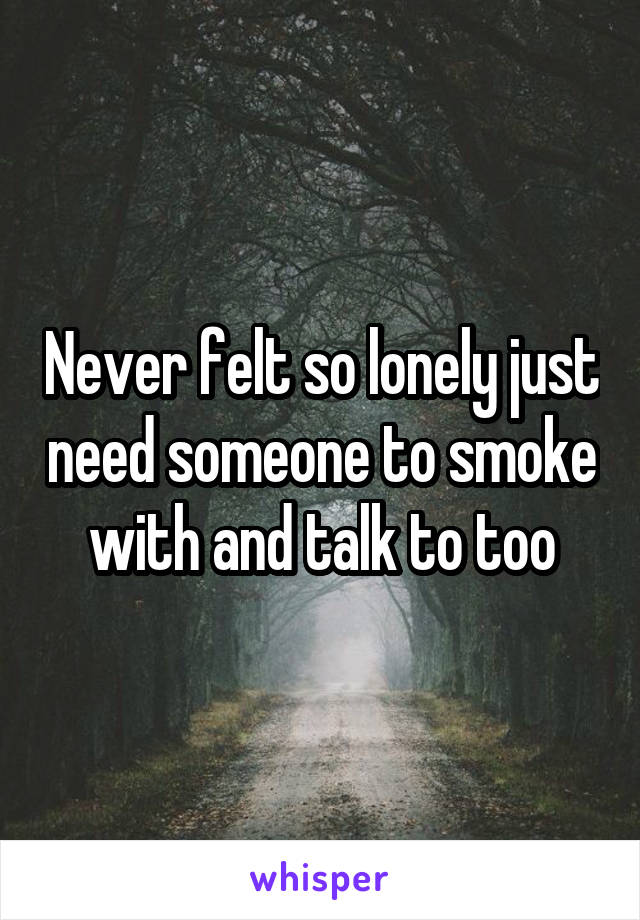 Never felt so lonely just need someone to smoke with and talk to too