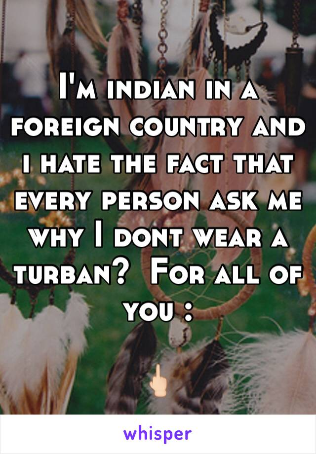 I'm indian in a foreign country and i hate the fact that every person ask me why I dont wear a turban?  For all of you :  🖕🏻