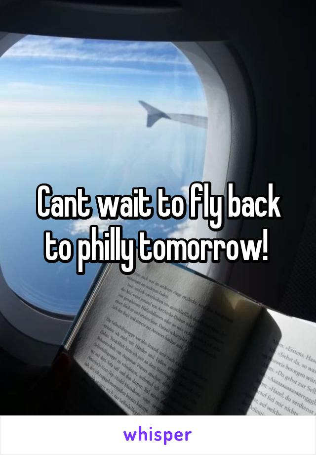 Cant wait to fly back to philly tomorrow!