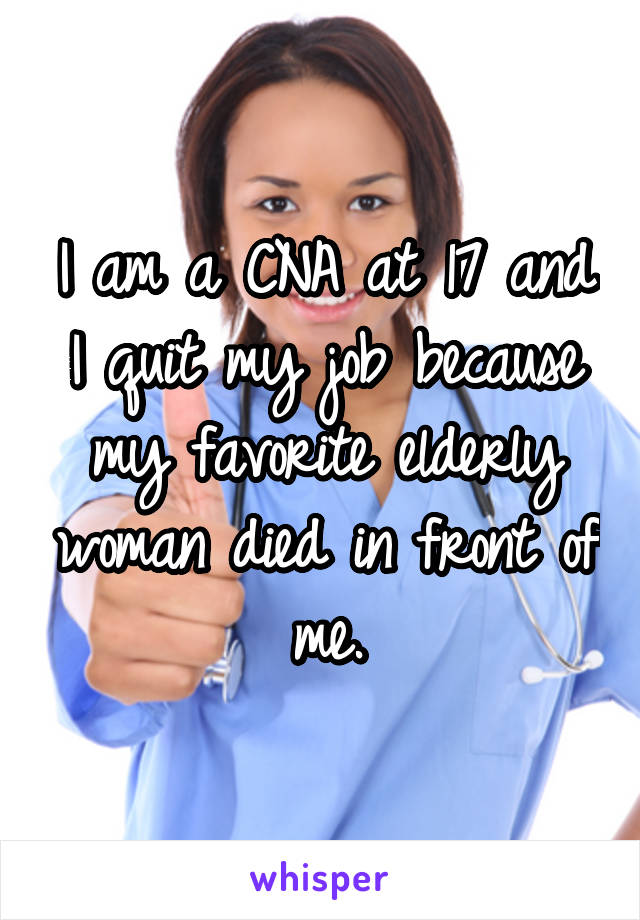 I am a CNA at 17 and I quit my job because my favorite elderly woman died in front of me.
