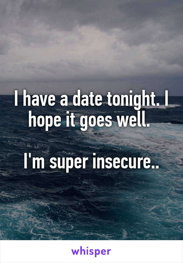 I have a date tonight. I hope it goes well.   I'm super insecure..