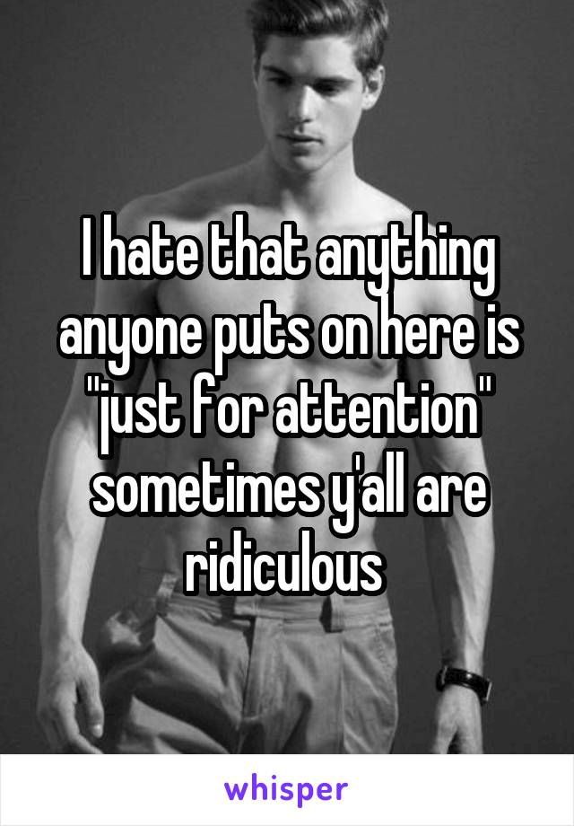 """I hate that anything anyone puts on here is """"just for attention"""" sometimes y'all are ridiculous"""