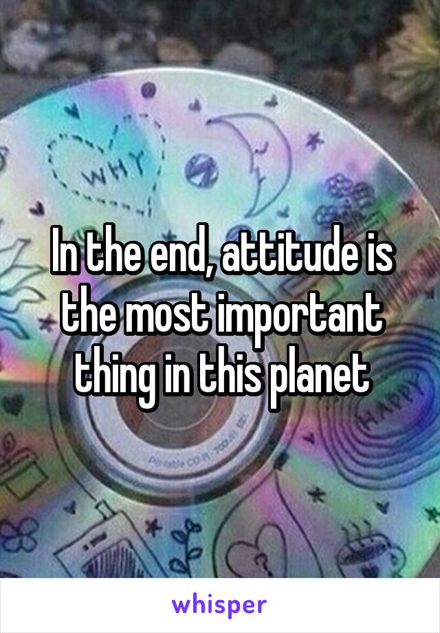 In the end, attitude is the most important thing in this planet