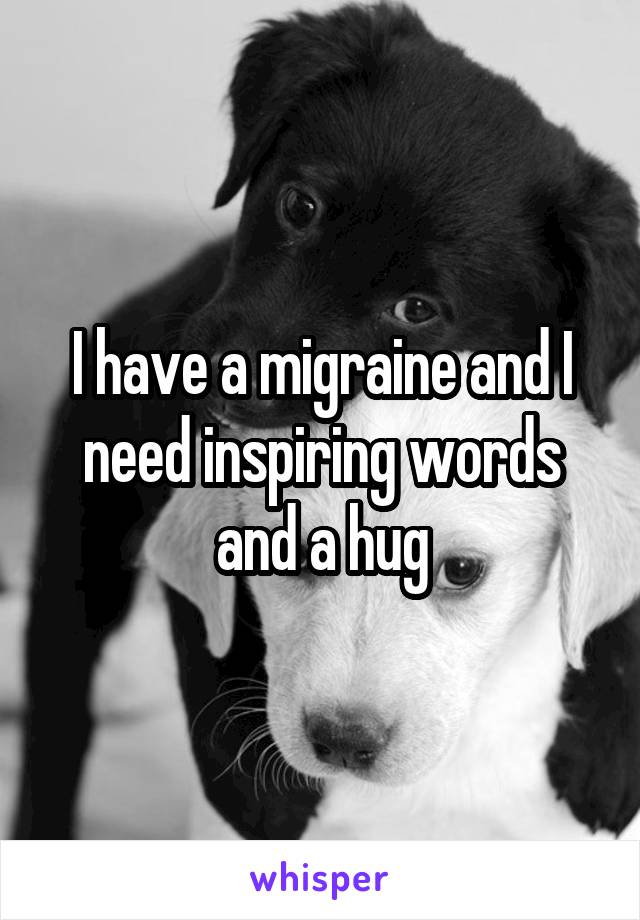 I have a migraine and I need inspiring words and a hug