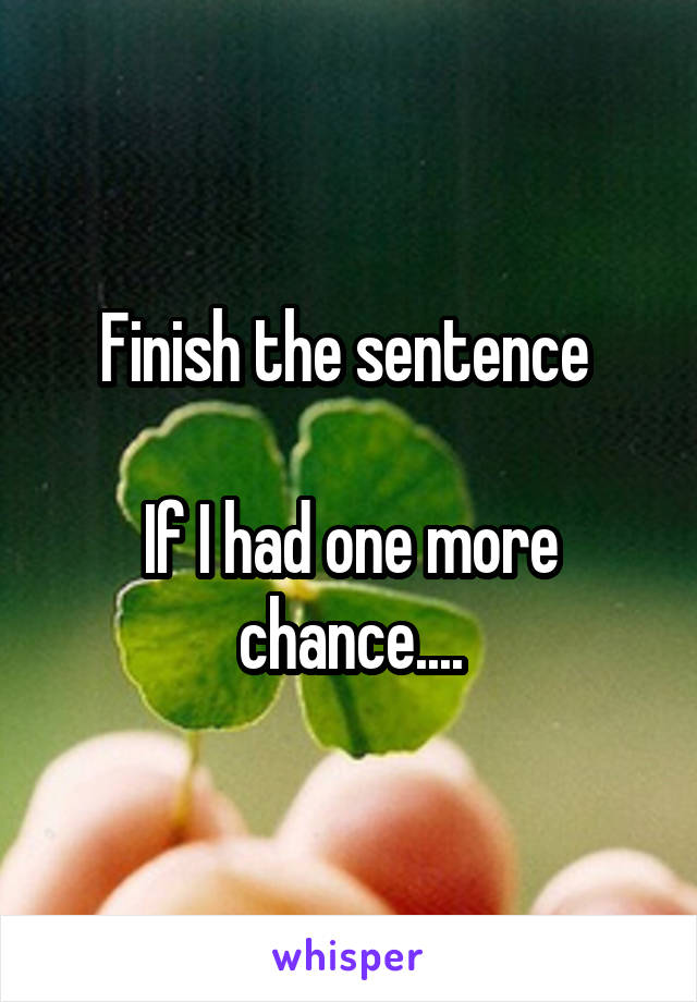 Finish the sentence   If I had one more chance....