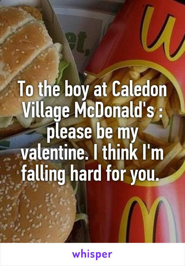 To the boy at Caledon Village McDonald's : please be my valentine. I think I'm falling hard for you.