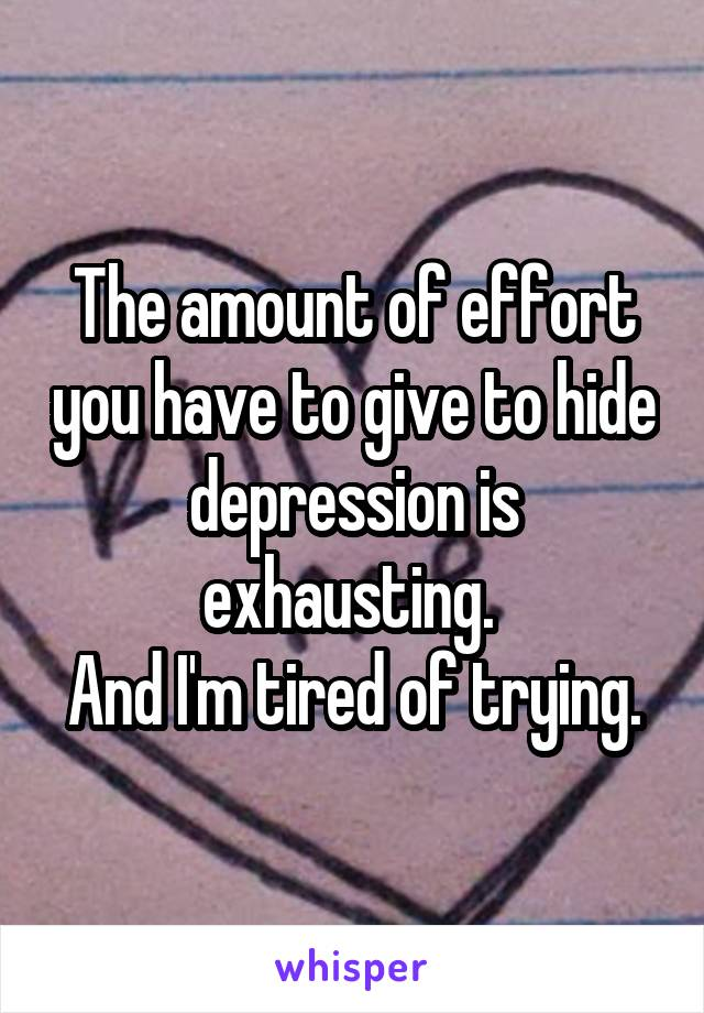 The amount of effort you have to give to hide depression is exhausting.  And I'm tired of trying.
