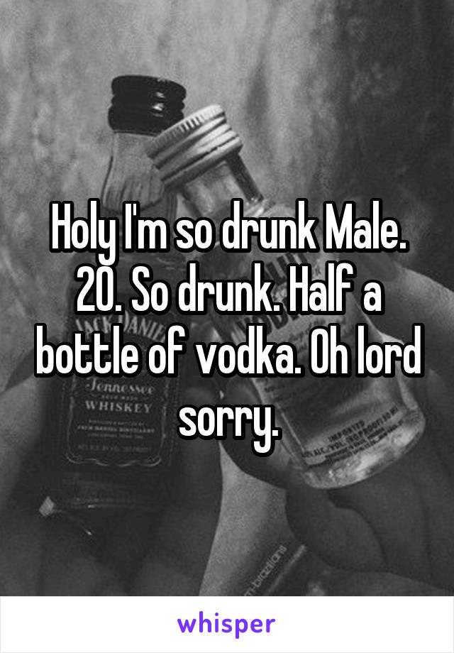 Holy I'm so drunk Male. 20. So drunk. Half a bottle of vodka. Oh lord sorry.