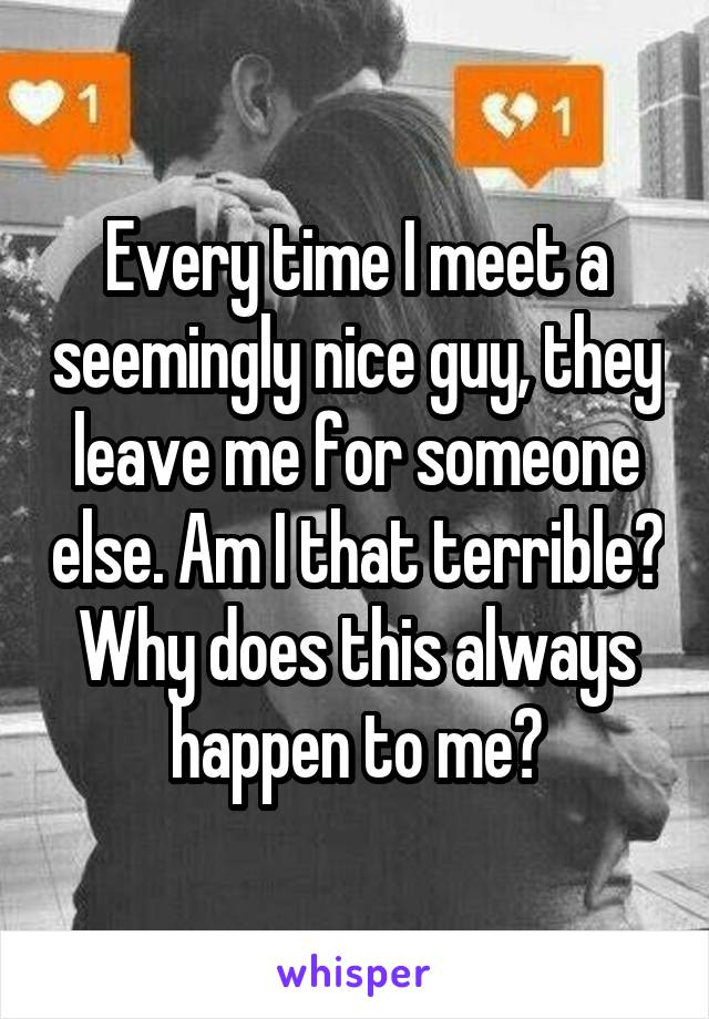 Every time I meet a seemingly nice guy, they leave me for someone else. Am I that terrible? Why does this always happen to me?