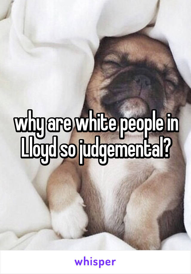 why are white people in Lloyd so judgemental?