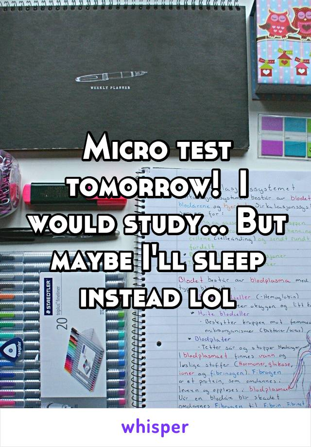 Micro test tomorrow!  I would study... But maybe I'll sleep instead lol