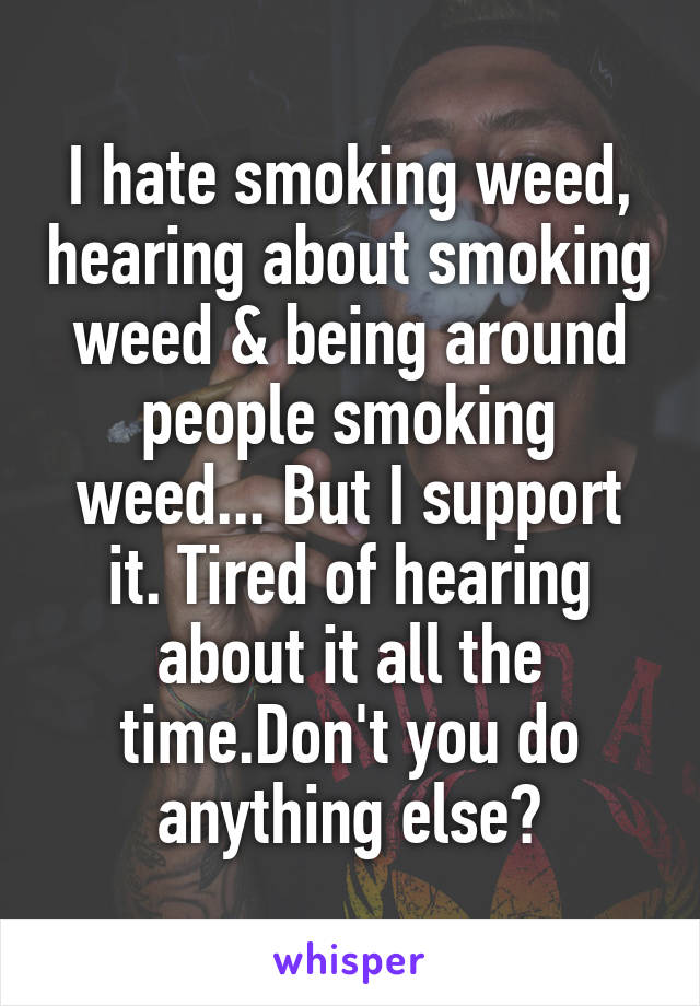 I hate smoking weed, hearing about smoking weed & being around people smoking weed... But I support it. Tired of hearing about it all the time.Don't you do anything else?