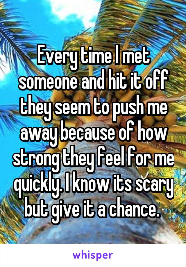 Every time I met someone and hit it off they seem to push me away because of how strong they feel for me quickly. I know its scary but give it a chance.