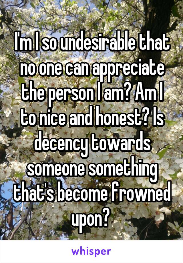I'm I so undesirable that no one can appreciate the person I am? Am I to nice and honest? Is decency towards someone something that's become frowned upon?