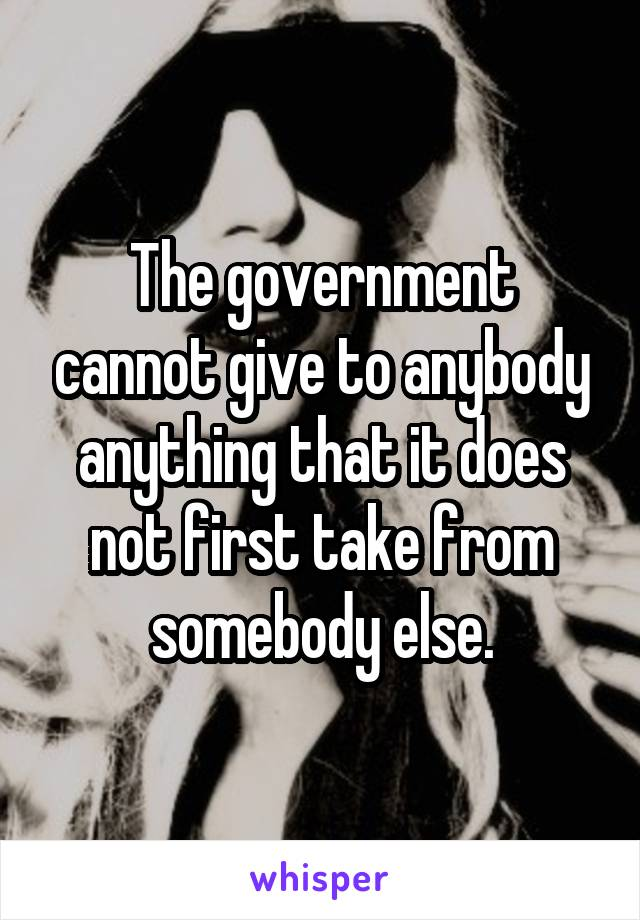 The government cannot give to anybody anything that it does not first take from somebody else.