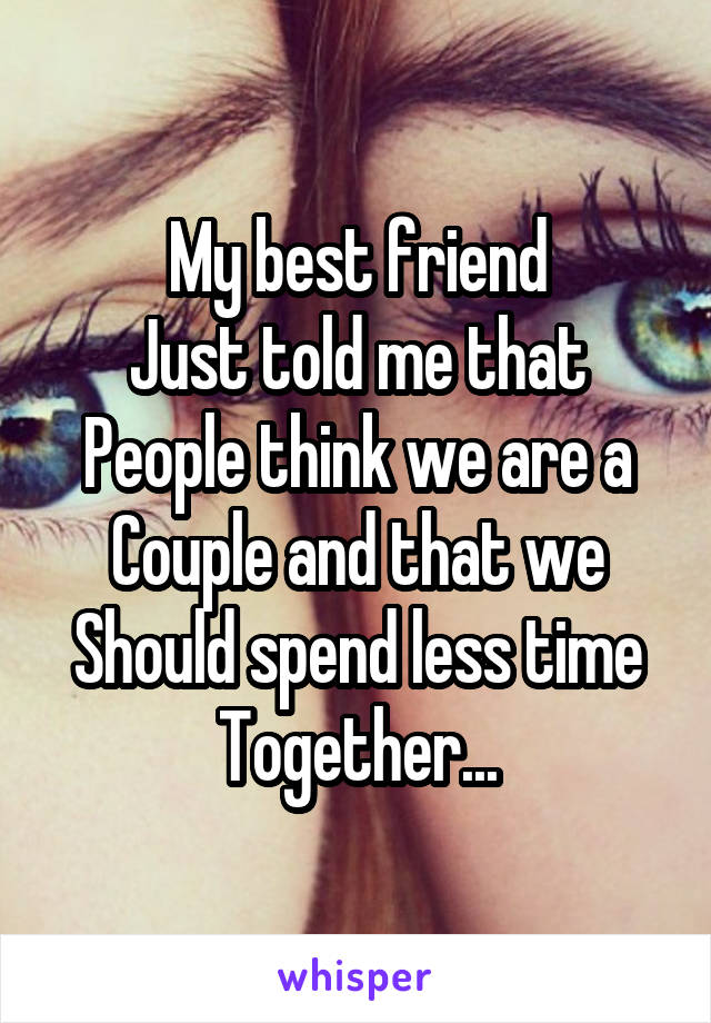 My best friend Just told me that People think we are a Couple and that we Should spend less time Together...