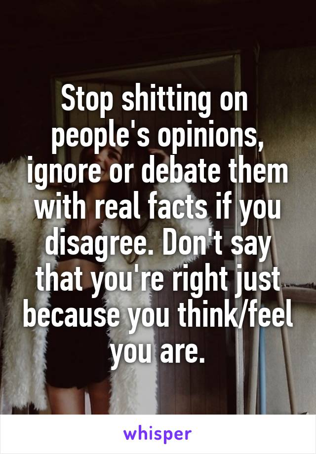 Stop shitting on  people's opinions, ignore or debate them with real facts if you disagree. Don't say that you're right just because you think/feel you are.