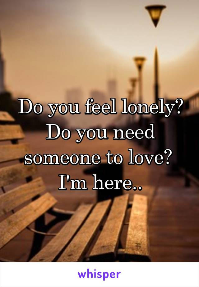 Do you feel lonely? Do you need someone to love?  I'm here..