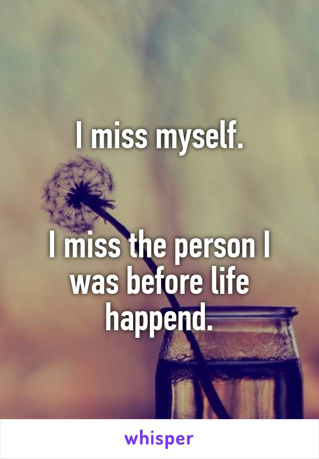 I miss myself.   I miss the person I was before life happend.