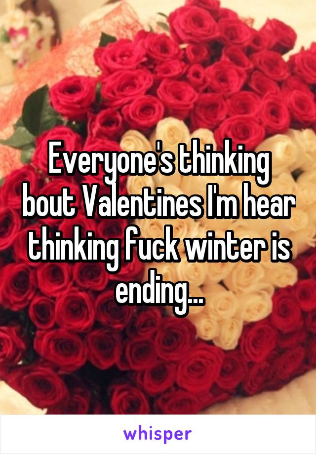 Everyone's thinking bout Valentines I'm hear thinking fuck winter is ending...