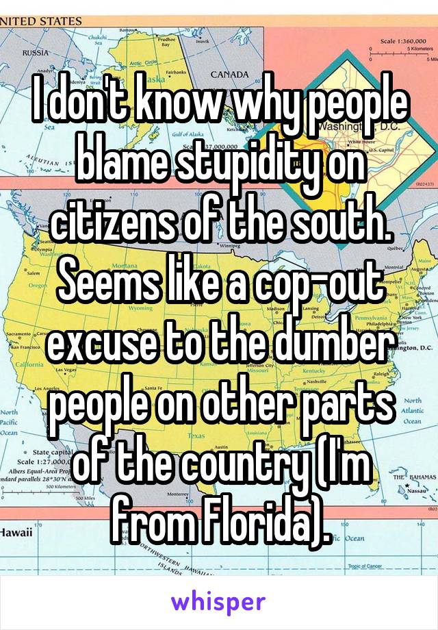 I don't know why people blame stupidity on citizens of the south. Seems like a cop-out excuse to the dumber people on other parts of the country (I'm from Florida).